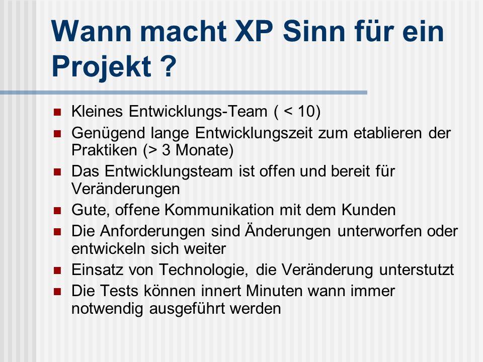 Wann macht XP Sinn für ein Projekt ? Kleines Entwicklungs-Team ( < 10) Genügend lange Entwicklungszeit zum etablieren der Praktiken (> 3 Monate) Das E