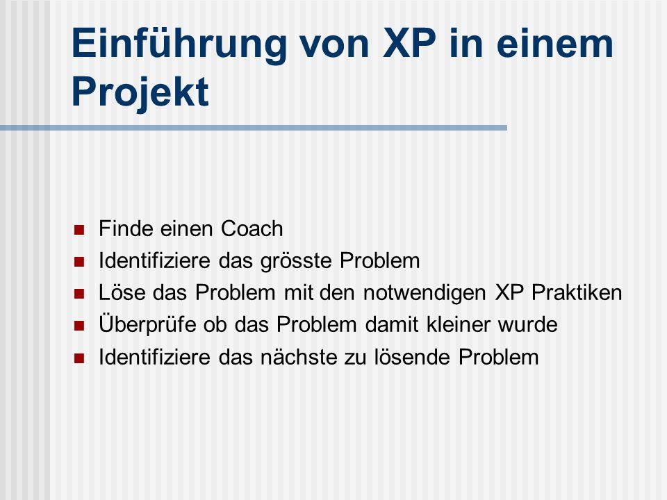 Einführung von XP in einem Projekt Finde einen Coach Identifiziere das grösste Problem Löse das Problem mit den notwendigen XP Praktiken Überprüfe ob