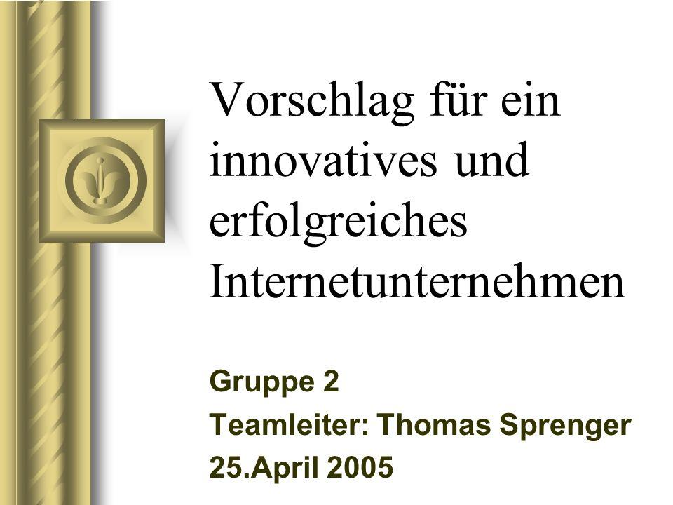 Vorschlag für ein innovatives und erfolgreiches Internetunternehmen Gruppe 2 Teamleiter: Thomas Sprenger 25.April 2005 Bei dieser Präsentation wird sicher eine Diskussion mit dem Publikum entstehen, die zu Aktionsschritten führt.