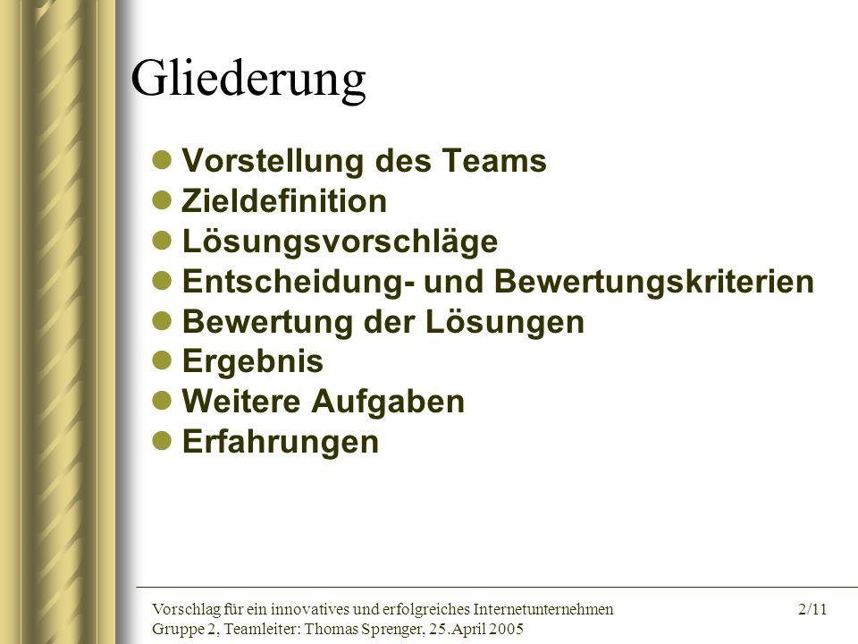 Vorschlag für ein innovatives und erfolgreiches Internetunternehmen 2/11 Gruppe 2, Teamleiter: Thomas Sprenger, 25.April 2005 Gliederung Vorstellung d