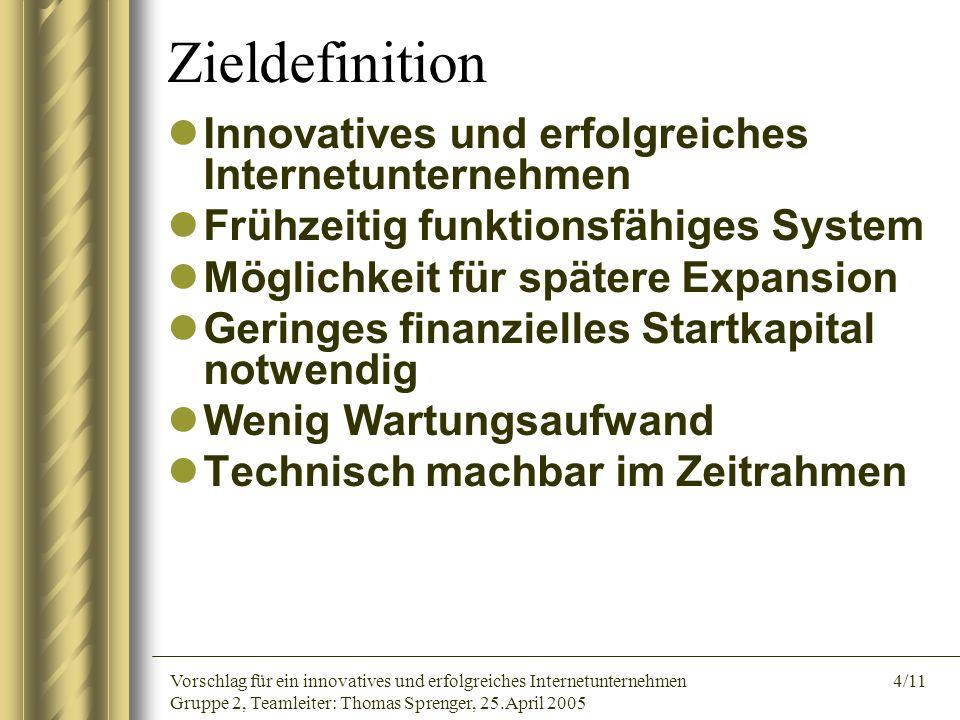 Vorschlag für ein innovatives und erfolgreiches Internetunternehmen 4/11 Gruppe 2, Teamleiter: Thomas Sprenger, 25.April 2005 Zieldefinition Innovativ