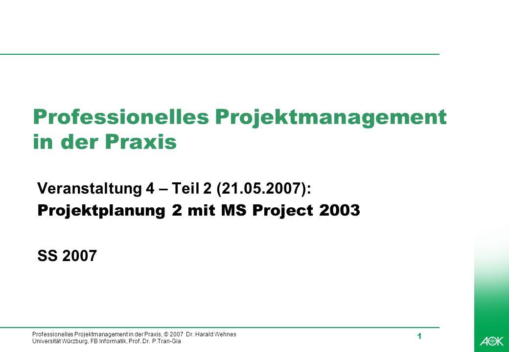 Professionelles Projektmanagement in der Praxis, © 2007 Dr. Harald Wehnes Universität Würzburg, FB Informatik, Prof. Dr. P.Tran-Gia 1 Professionelles