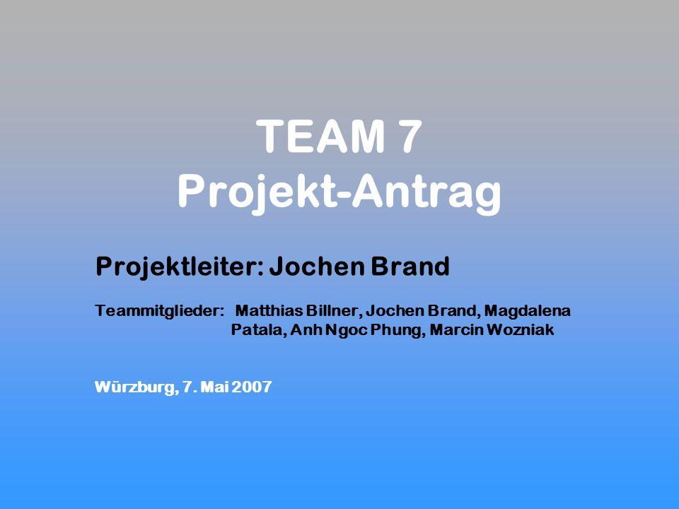 TEAM 7 Projekt-Antrag Projektleiter: Jochen Brand Teammitglieder: Matthias Billner, Jochen Brand, Magdalena Patala, Anh Ngoc Phung, Marcin Wozniak Würzburg, 7.