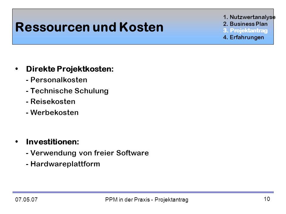 07.05.07 PPM in der Praxis - Projektantrag 10 Ressourcen und Kosten Direkte Projektkosten: - Personalkosten - Technische Schulung - Reisekosten - Werbekosten Investitionen: - Verwendung von freier Software - Hardwareplattform 1.