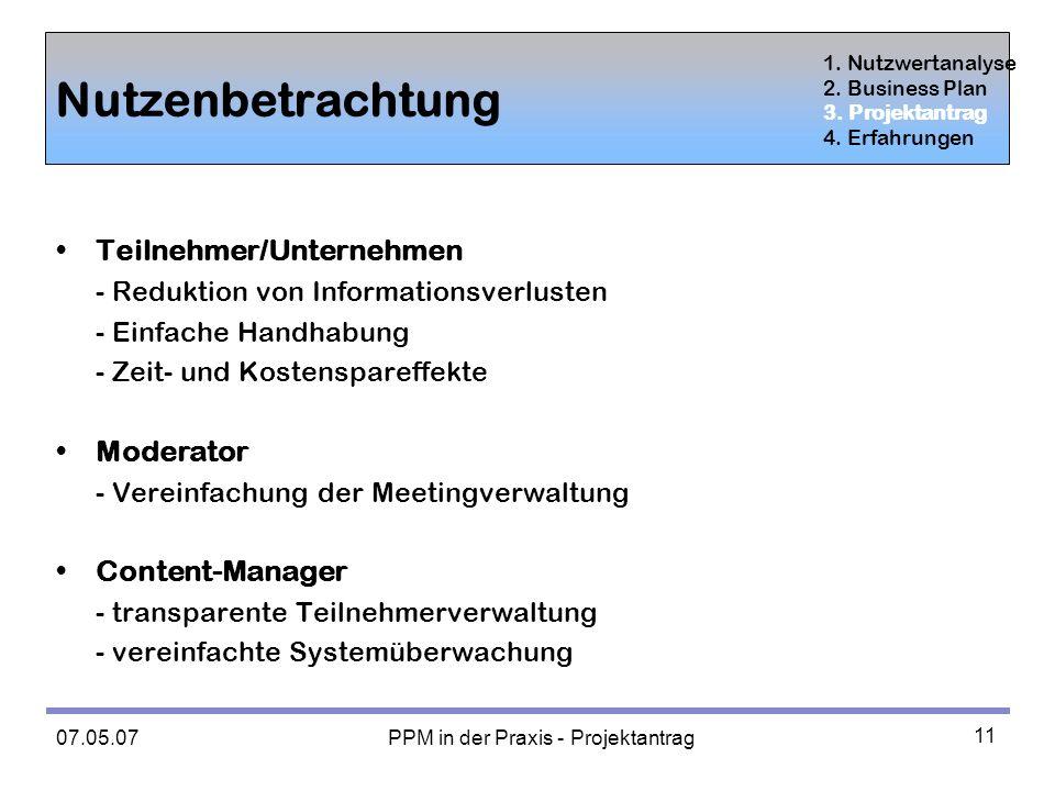 07.05.07 PPM in der Praxis - Projektantrag 11 Nutzenbetrachtung Teilnehmer/Unternehmen - Reduktion von Informationsverlusten - Einfache Handhabung - Zeit- und Kostenspareffekte Moderator - Vereinfachung der Meetingverwaltung Content-Manager - transparente Teilnehmerverwaltung - vereinfachte Systemüberwachung 1.