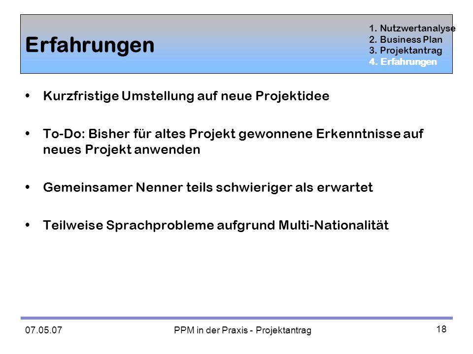 07.05.07 PPM in der Praxis - Projektantrag 18 Erfahrungen Kurzfristige Umstellung auf neue Projektidee To-Do: Bisher für altes Projekt gewonnene Erkenntnisse auf neues Projekt anwenden Gemeinsamer Nenner teils schwieriger als erwartet Teilweise Sprachprobleme aufgrund Multi-Nationalität 1.
