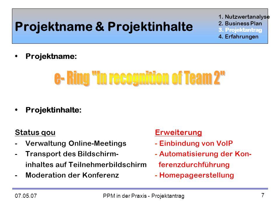 07.05.07 PPM in der Praxis - Projektantrag 7 Projektname & Projektinhalte Projektname: Projektinhalte: Status qouErweiterung - Verwaltung Online-Meetings- Einbindung von VoIP - Transport des Bildschirm-- Automatisierung der Kon- inhaltes auf Teilnehmerbildschirm ferenzdurchführung -Moderation der Konferenz- Homepageerstellung 1.