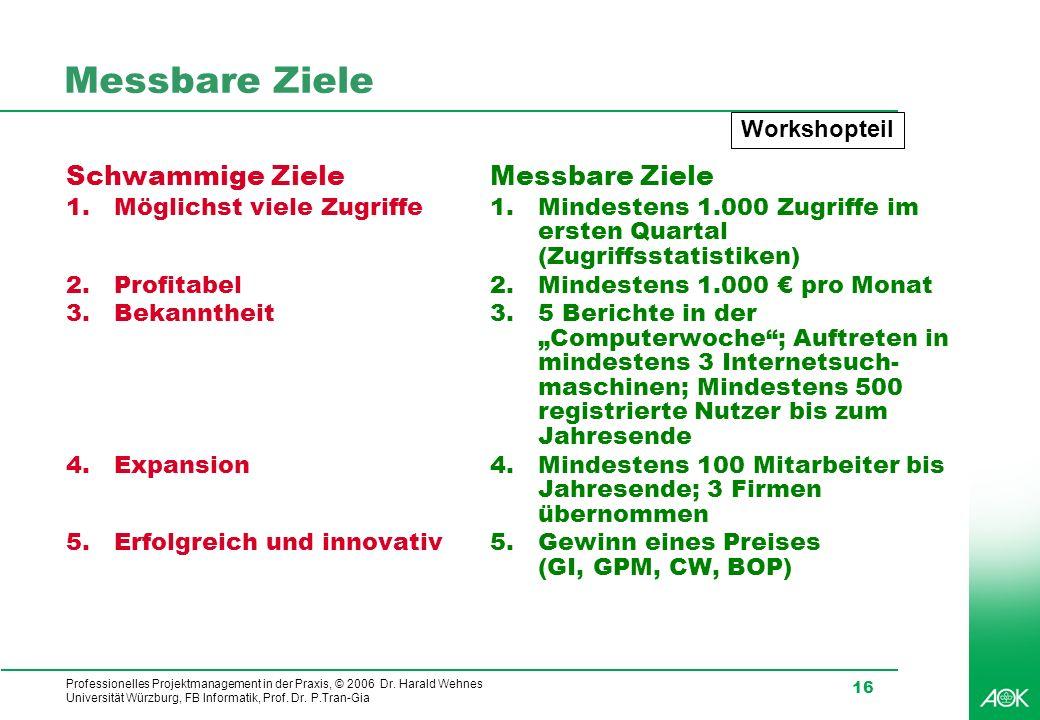 Professionelles Projektmanagement in der Praxis, © 2006 Dr. Harald Wehnes Universität Würzburg, FB Informatik, Prof. Dr. P.Tran-Gia 16 Messbare Ziele