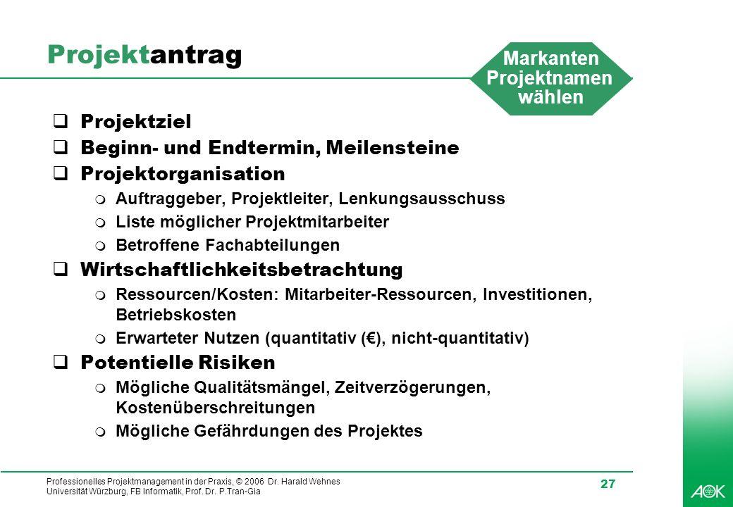 Professionelles Projektmanagement in der Praxis, © 2006 Dr. Harald Wehnes Universität Würzburg, FB Informatik, Prof. Dr. P.Tran-Gia 27 Projektantrag P