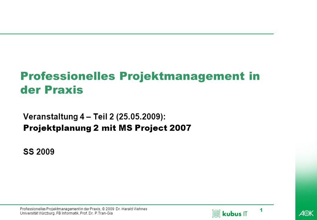 Professionelles Projektmanagement in der Praxis, © 2009 Dr. Harald Wehnes Universität Würzburg, FB Informatik, Prof. Dr. P.Tran-Gia 1 kubus-IT Profess