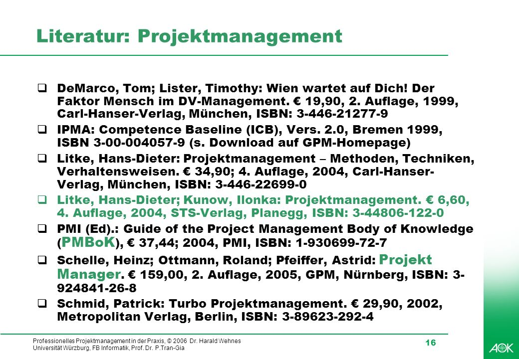 Professionelles Projektmanagement in der Praxis, © 2006 Dr. Harald Wehnes Universität Würzburg, FB Informatik, Prof. Dr. P.Tran-Gia 16 Literatur: Proj