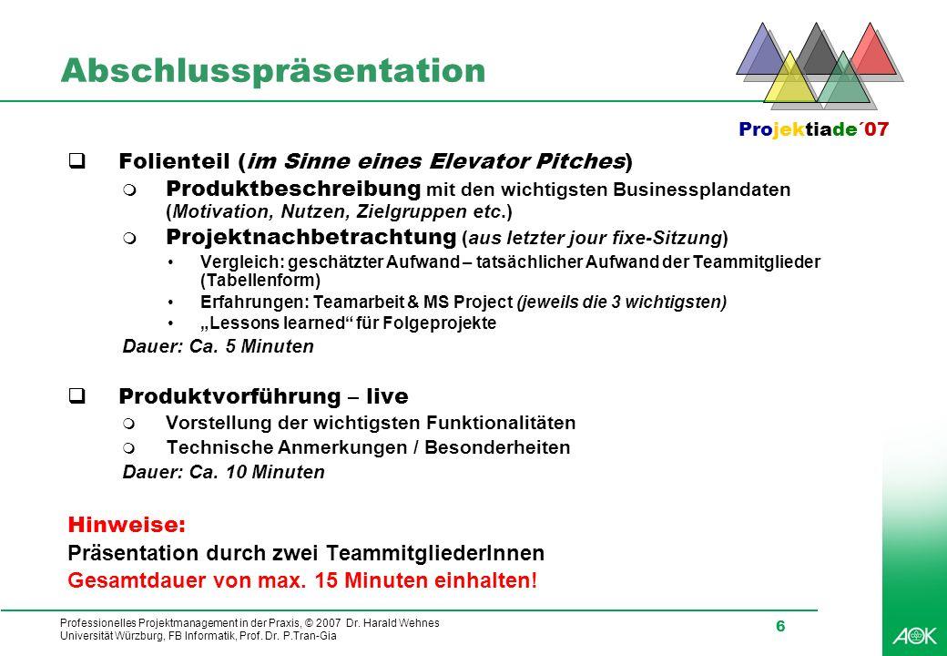Professionelles Projektmanagement in der Praxis, © 2007 Dr. Harald Wehnes Universität Würzburg, FB Informatik, Prof. Dr. P.Tran-Gia 6 Abschlusspräsent