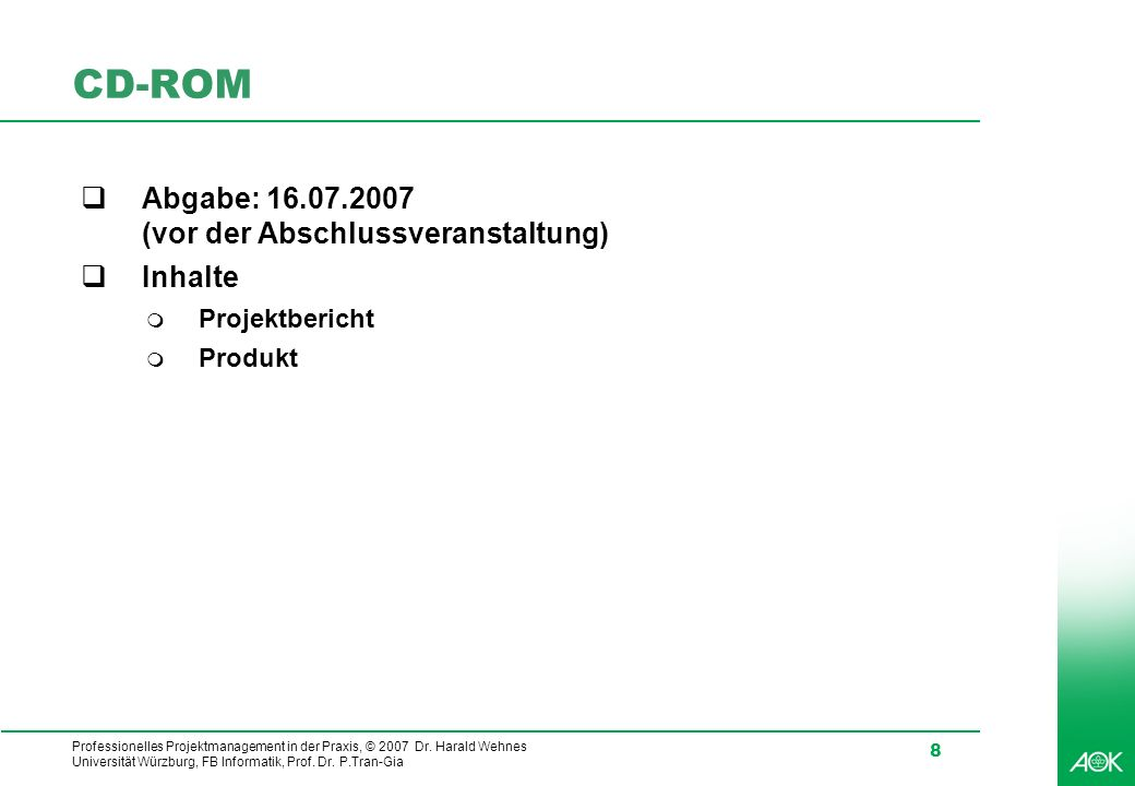 Professionelles Projektmanagement in der Praxis, © 2007 Dr. Harald Wehnes Universität Würzburg, FB Informatik, Prof. Dr. P.Tran-Gia 8 CD-ROM Abgabe: 1