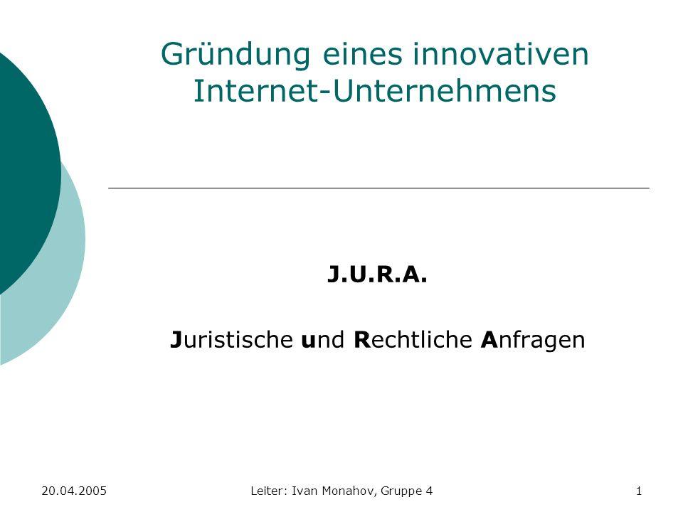 20.04.2005Leiter: Ivan Monahov, Gruppe 41 Gründung eines innovativen Internet-Unternehmens J.U.R.A. Juristische und Rechtliche Anfragen