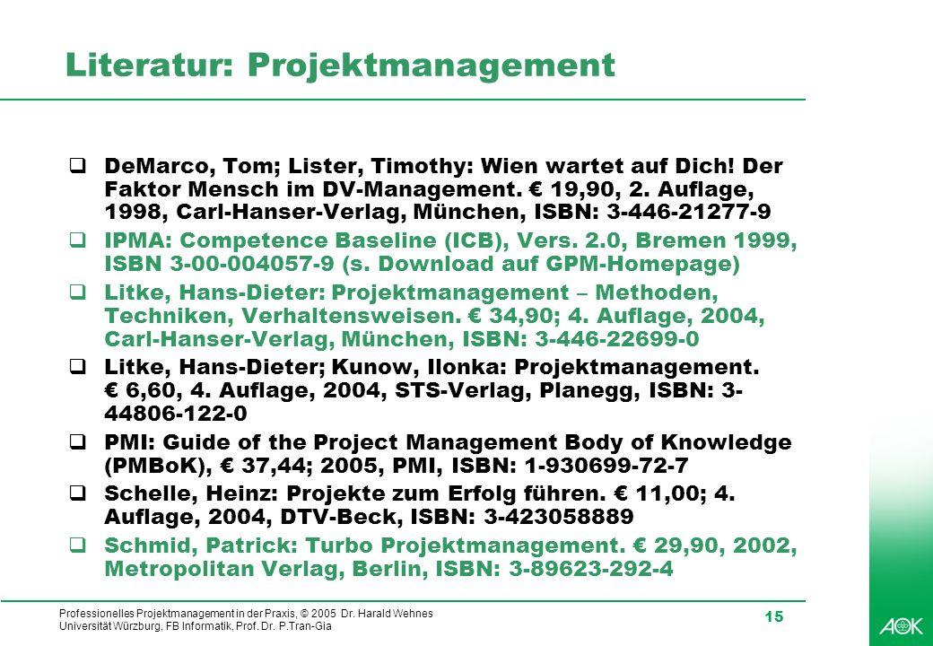 Professionelles Projektmanagement in der Praxis, © 2005 Dr. Harald Wehnes Universität Würzburg, FB Informatik, Prof. Dr. P.Tran-Gia 15 Literatur: Proj