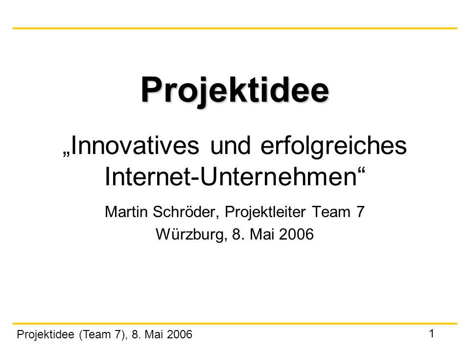 Projektidee (Team 7), 8. Mai 2006 1 Projektidee Projektidee Innovatives und erfolgreiches Internet-Unternehmen Martin Schröder, Projektleiter Team 7 W