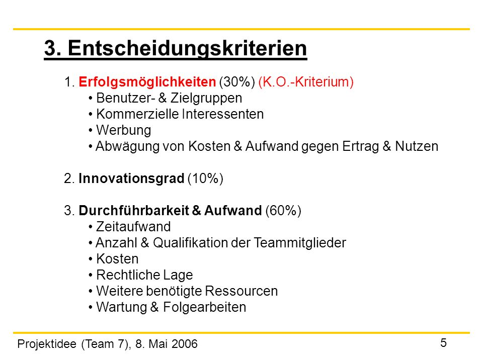 Projektidee (Team 7), 8. Mai 2006 5 3. Entscheidungskriterien 1. Erfolgsmöglichkeiten (30%) (K.O.-Kriterium) Benutzer- & Zielgruppen Kommerzielle Inte
