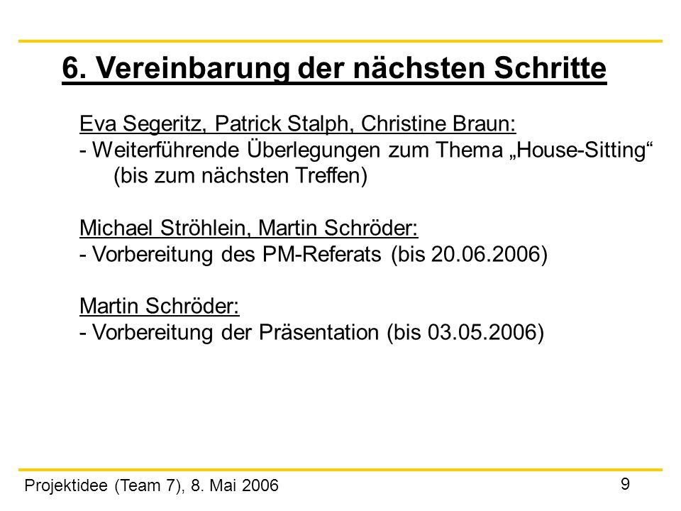 Projektidee (Team 7), 8. Mai 2006 9 6. Vereinbarung der nächsten Schritte Eva Segeritz, Patrick Stalph, Christine Braun: - Weiterführende Überlegungen