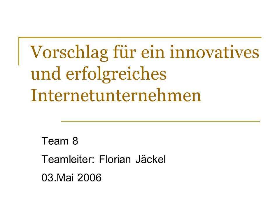 Vorschlag für ein innovatives und erfolgreiches Internetunternehmen Team 8 Teamleiter: Florian Jäckel 03.Mai 2006 Bei dieser Präsentation wird sicher