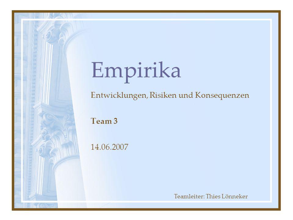 Empirika Entwicklungen, Risiken und Konsequenzen Team 3 14.06.2007 Teamleiter: Thies Lönneker