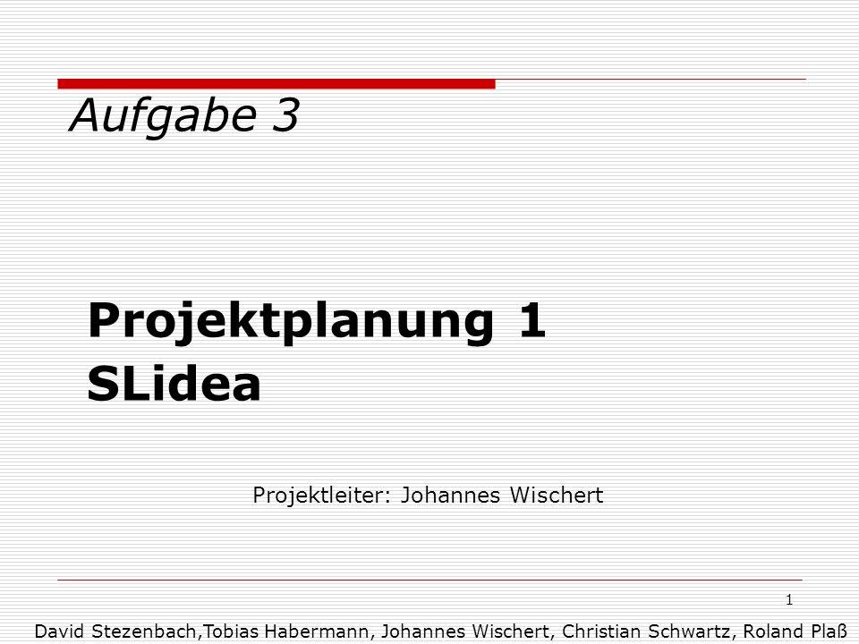1 Aufgabe 3 Projektplanung 1 SLidea Projektleiter: Johannes Wischert David Stezenbach,Tobias Habermann, Johannes Wischert, Christian Schwartz, Roland