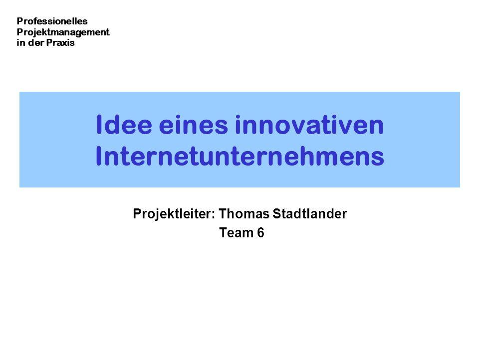 Professionelles Projektmanagement in der Praxis Idee eines innovativen Internetunternehmens Projektleiter: Thomas Stadtlander Team 6