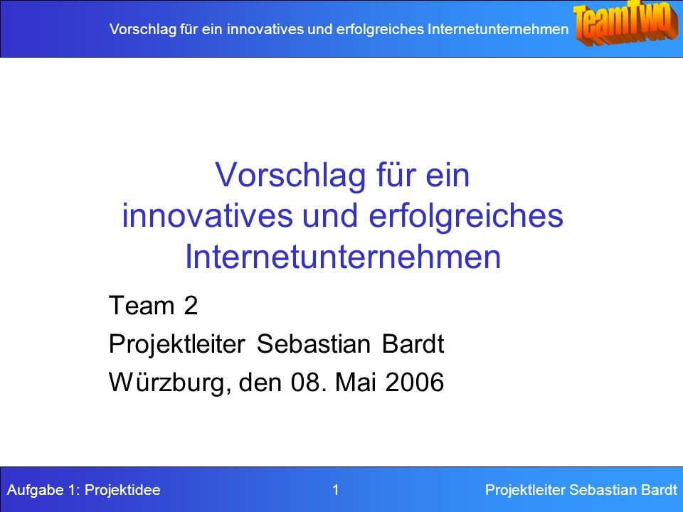 Vorschlag für ein innovatives und erfolgreiches Internetunternehmen Aufgabe 1: Projektidee 1Projektleiter Sebastian Bardt Vorschlag für ein innovatives und erfolgreiches Internetunternehmen Team 2 Projektleiter Sebastian Bardt Würzburg, den 08.