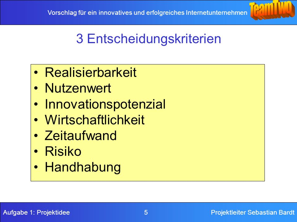Vorschlag für ein innovatives und erfolgreiches Internetunternehmen Aufgabe 1: Projektidee 5Projektleiter Sebastian Bardt 3 Entscheidungskriterien Realisierbarkeit Nutzenwert Innovationspotenzial Wirtschaftlichkeit Zeitaufwand Risiko Handhabung