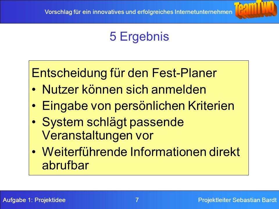 Vorschlag für ein innovatives und erfolgreiches Internetunternehmen Aufgabe 1: Projektidee 7Projektleiter Sebastian Bardt 5 Ergebnis Entscheidung für