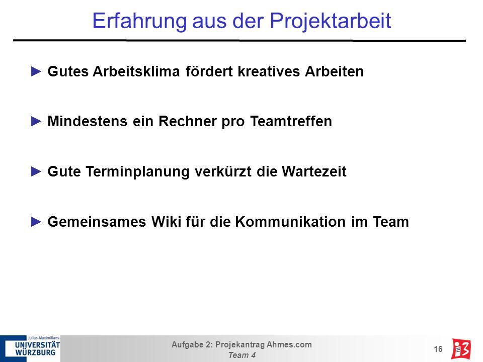Aufgabe 2: Projekantrag Ahmes.com Team 4 16 Erfahrung aus der Projektarbeit Gutes Arbeitsklima fördert kreatives Arbeiten Mindestens ein Rechner pro T