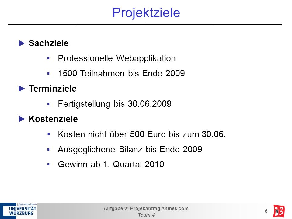 Aufgabe 2: Projekantrag Ahmes.com Team 4 6 Projektziele Sachziele Professionelle Webapplikation 1500 Teilnahmen bis Ende 2009 Terminziele Fertigstellu