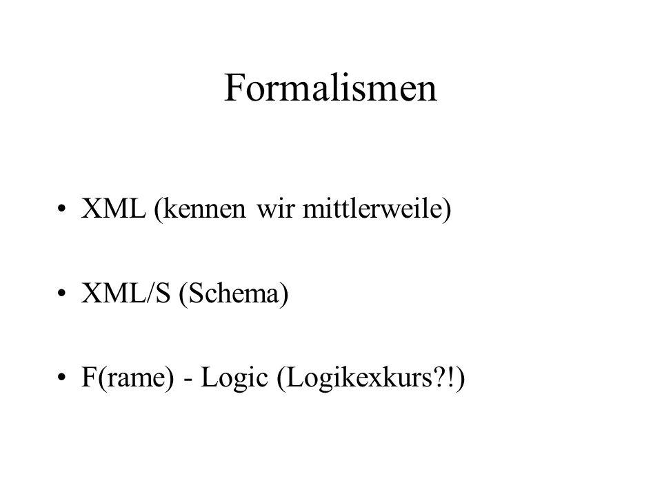 Formalismen XML (kennen wir mittlerweile) XML/S (Schema) F(rame) - Logic (Logikexkurs !)