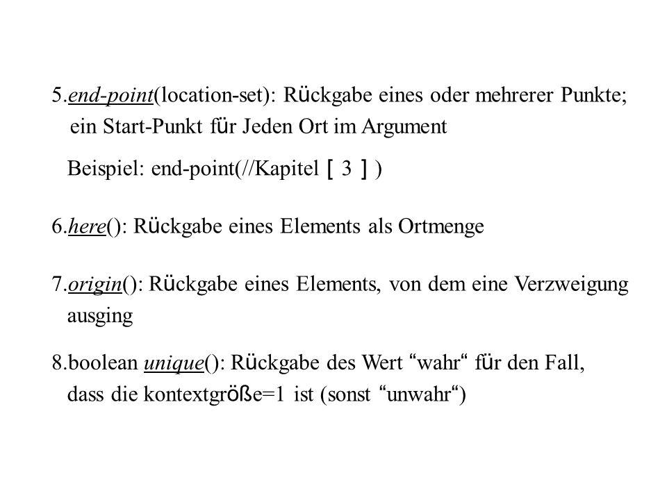6.here(): R ü ckgabe eines Elements als Ortmenge 7.origin(): R ü ckgabe eines Elements, von dem eine Verzweigung ausging 8.boolean unique(): R ü ckgabe des Wert wahr f ü r den Fall, dass die kontextgr öß e=1 ist (sonst unwahr ) 5.end-point(location-set): R ü ckgabe eines oder mehrerer Punkte; ein Start-Punkt f ü r Jeden Ort im Argument Beispiel: end-point(//Kapitel 3 )