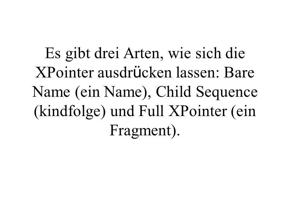 Es gibt drei Arten, wie sich die XPointer ausdr ü cken lassen: Bare Name (ein Name), Child Sequence (kindfolge) und Full XPointer (ein Fragment).