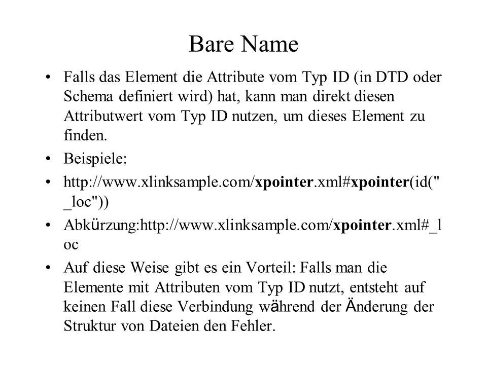 Bare Name Falls das Element die Attribute vom Typ ID (in DTD oder Schema definiert wird) hat, kann man direkt diesen Attributwert vom Typ ID nutzen, um dieses Element zu finden.