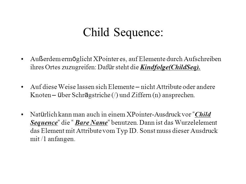 Child Sequence: Au ß erdem erm ö glicht XPointer es, auf Elemente durch Aufschreiben ihres Ortes zuzugreifen: Daf ü r steht die Kindfolge(ChildSeq).