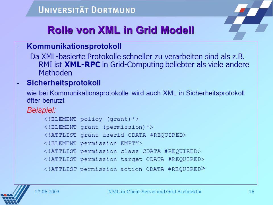 17.06.2003XML in Client-Server und Grid Architektur16 Rolle von XML in Grid Modell -Kommunikationsprotokoll Da XML-basierte Protokolle schneller zu ve