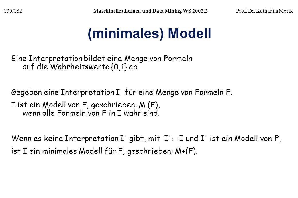 100/182Maschinelles Lernen und Data Mining WS 2002,3Prof. Dr. Katharina Morik (minimales) Modell Eine Interpretation bildet eine Menge von Formeln auf