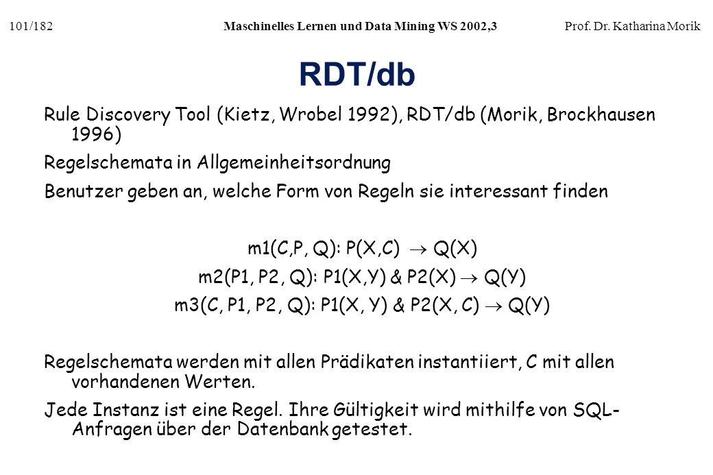 101/182Maschinelles Lernen und Data Mining WS 2002,3Prof. Dr. Katharina Morik RDT/db Rule Discovery Tool (Kietz, Wrobel 1992), RDT/db (Morik, Brockhau