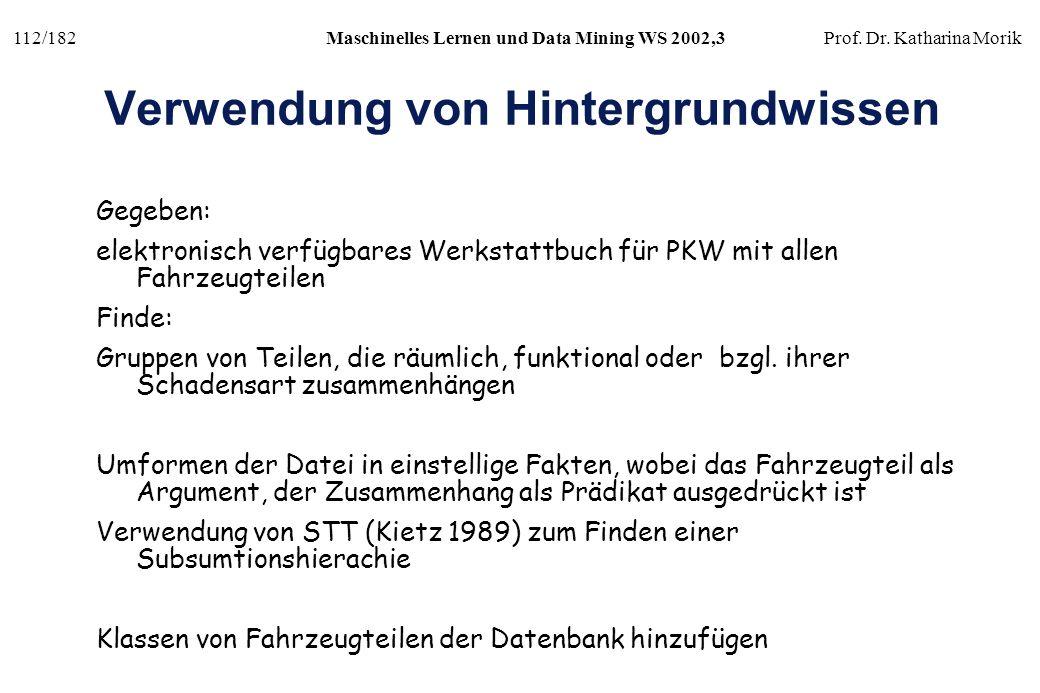 112/182Maschinelles Lernen und Data Mining WS 2002,3Prof. Dr. Katharina Morik Verwendung von Hintergrundwissen Gegeben: elektronisch verfügbares Werks