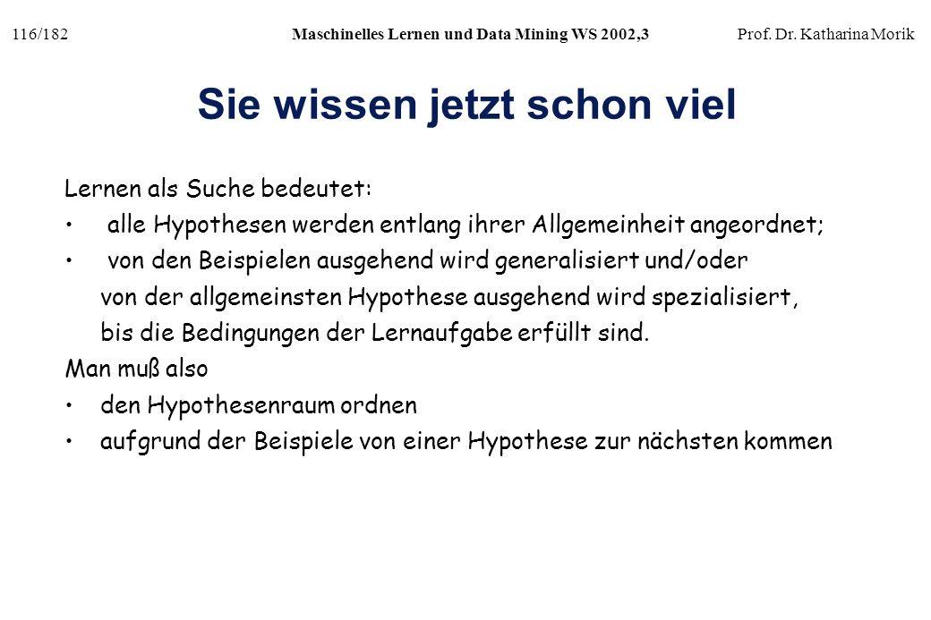 116/182Maschinelles Lernen und Data Mining WS 2002,3Prof. Dr. Katharina Morik Sie wissen jetzt schon viel Lernen als Suche bedeutet: alle Hypothesen w