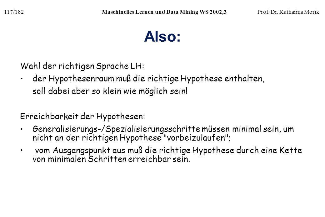 117/182Maschinelles Lernen und Data Mining WS 2002,3Prof. Dr. Katharina Morik Also: Wahl der richtigen Sprache LH: der Hypothesenraum muß die richtige