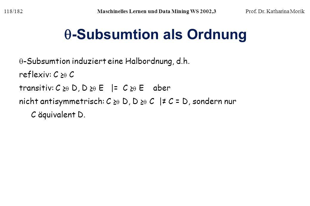 118/182Maschinelles Lernen und Data Mining WS 2002,3Prof. Dr. Katharina Morik -Subsumtion als Ordnung -Subsumtion induziert eine Halbordnung, d.h. ref