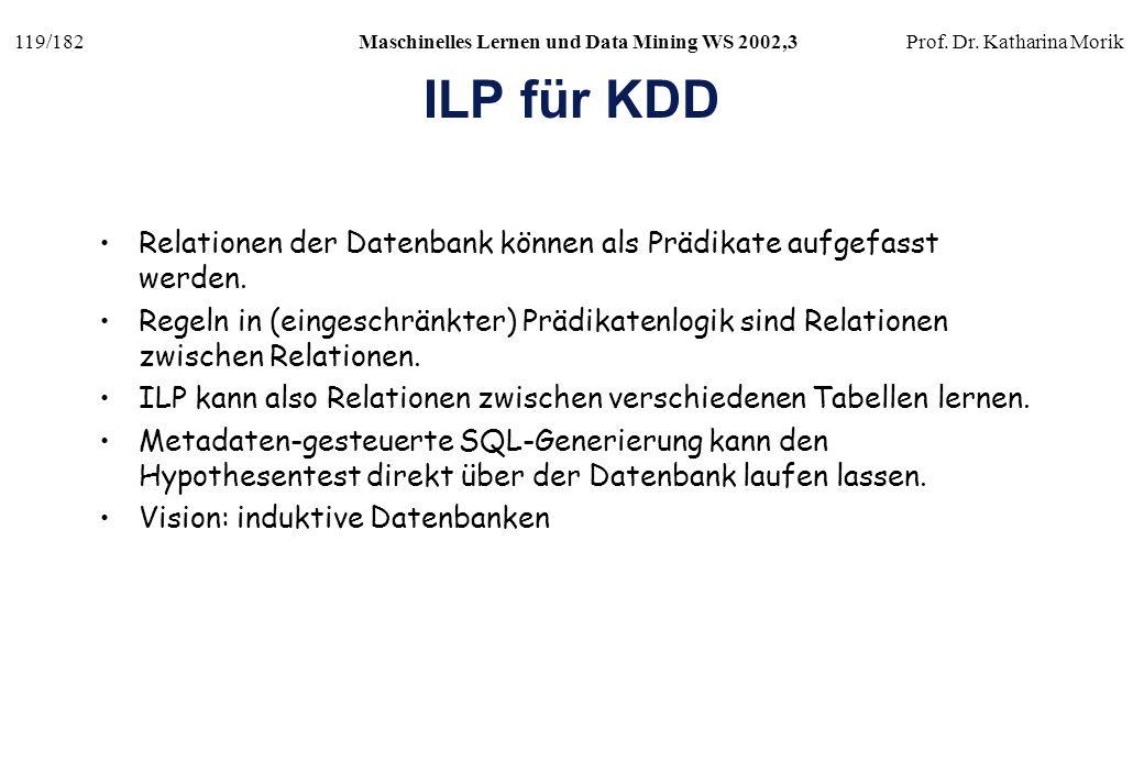 119/182Maschinelles Lernen und Data Mining WS 2002,3Prof. Dr. Katharina Morik ILP für KDD Relationen der Datenbank können als Prädikate aufgefasst wer