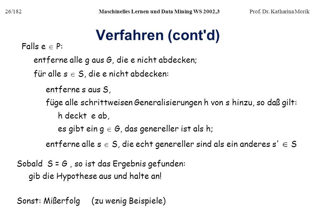 26/182Maschinelles Lernen und Data Mining WS 2002,3Prof. Dr. Katharina Morik Verfahren (cont'd) Falls e P: entferne alle g aus G, die e nicht abdecken