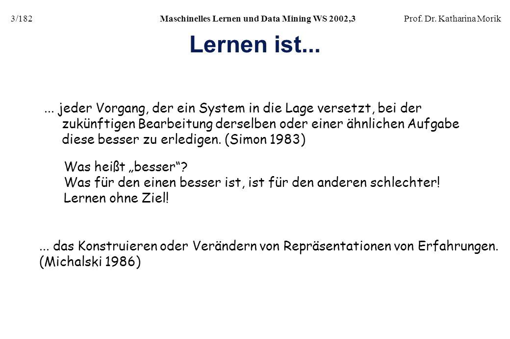 3/182Maschinelles Lernen und Data Mining WS 2002,3Prof. Dr. Katharina Morik Lernen ist...... jeder Vorgang, der ein System in die Lage versetzt, bei d