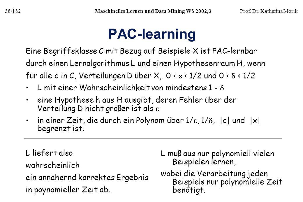 38/182Maschinelles Lernen und Data Mining WS 2002,3Prof. Dr. Katharina Morik PAC-learning Eine Begriffsklasse C mit Bezug auf Beispiele X ist PAC-lern