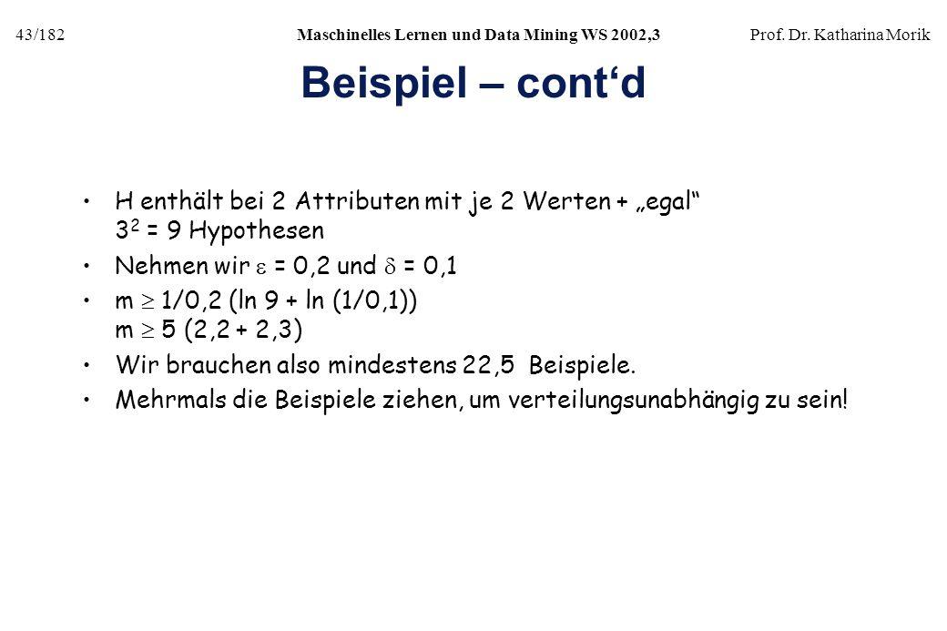 43/182Maschinelles Lernen und Data Mining WS 2002,3Prof. Dr. Katharina Morik Beispiel – contd H enthält bei 2 Attributen mit je 2 Werten + egal 3 2 =