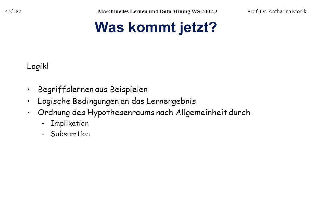 45/182Maschinelles Lernen und Data Mining WS 2002,3Prof. Dr. Katharina Morik Was kommt jetzt? Logik! Begriffslernen aus Beispielen Logische Bedingunge