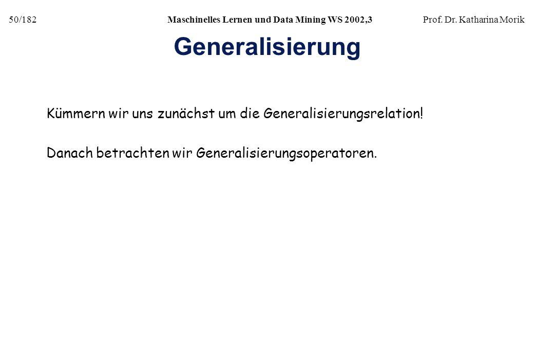 50/182Maschinelles Lernen und Data Mining WS 2002,3Prof. Dr. Katharina Morik Generalisierung Kümmern wir uns zunächst um die Generalisierungsrelation!